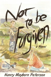 Not To Be Forgiven: A novel by Nancy Peterson